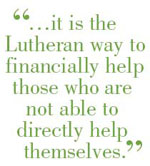 ...it is the Lutheran way to financially help those who are not able to directly help themselves.