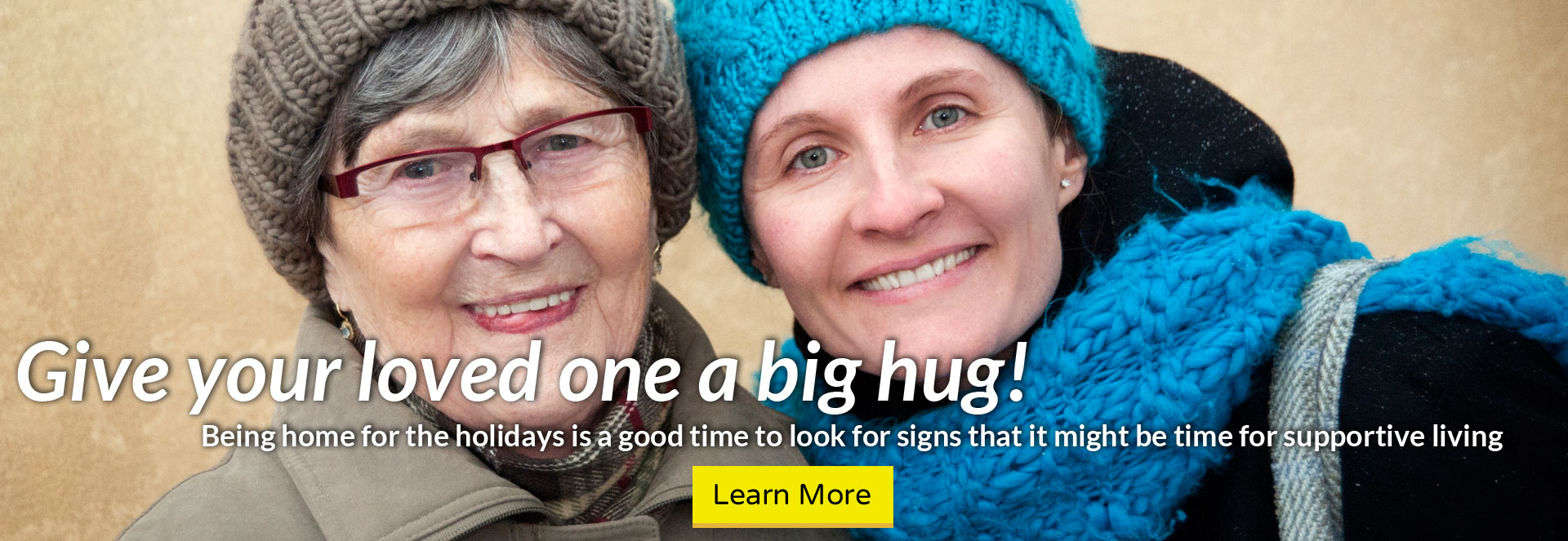 Give your loved one a big hug! Being home for the holidays is a good time to look for signs that it might be time for supportive living. Click here to learn more